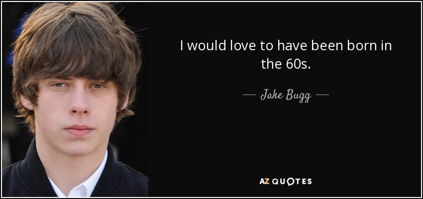 I would love to have been born in the 60s. - Jake Bugg