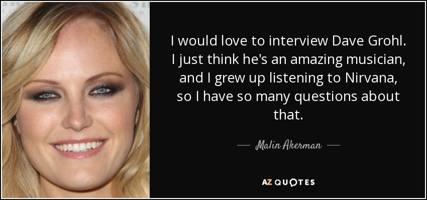 I would love to interview Dave Grohl. I just think he's an amazing musician, and I grew up listening to Nirvana, so I have so many questions about that. - Malin Akerman
