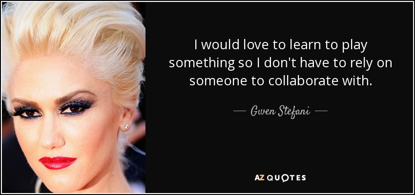 I would love to learn to play something so I don't have to rely on someone to collaborate with. - Gwen Stefani