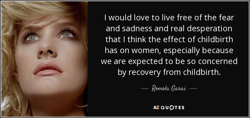 I would love to live free of the fear and sadness and real desperation that I think the effect of childbirth has on women, especially because we are expected to be so concerned by recovery from childbirth. - Romola Garai
