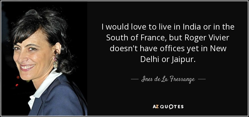 I would love to live in India or in the South of France, but Roger Vivier doesn't have offices yet in New Delhi or Jaipur. - Ines de La Fressange