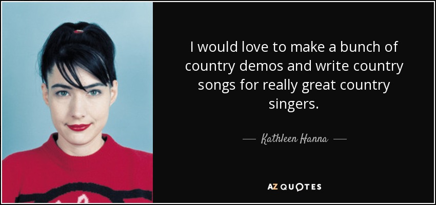 I would love to make a bunch of country demos and write country songs for really great country singers. - Kathleen Hanna