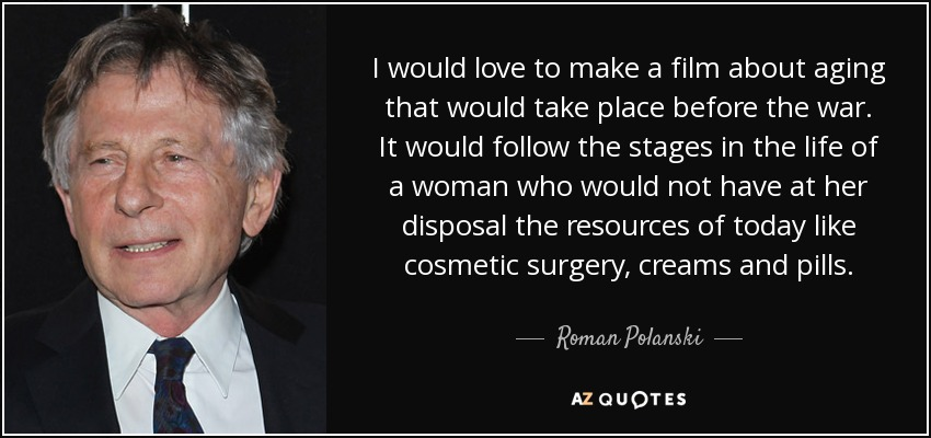 I would love to make a film about aging that would take place before the war. It would follow the stages in the life of a woman who would not have at her disposal the resources of today like cosmetic surgery, creams and pills. - Roman Polanski