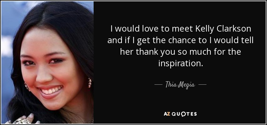 I would love to meet Kelly Clarkson and if I get the chance to I would tell her thank you so much for the inspiration. - Thia Megia
