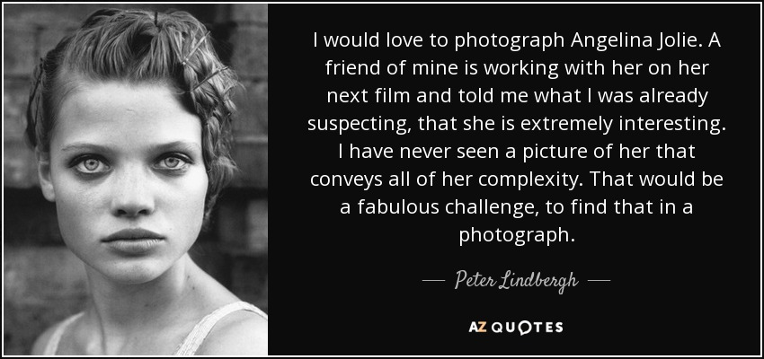 I would love to photograph Angelina Jolie. A friend of mine is working with her on her next film and told me what I was already suspecting, that she is extremely interesting. I have never seen a picture of her that conveys all of her complexity. That would be a fabulous challenge, to find that in a photograph. - Peter Lindbergh