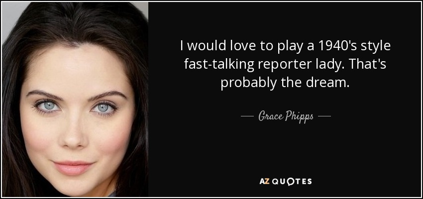 I would love to play a 1940's style fast-talking reporter lady. That's probably the dream. - Grace Phipps