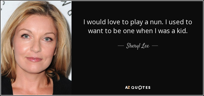 I would love to play a nun. I used to want to be one when I was a kid. - Sheryl Lee