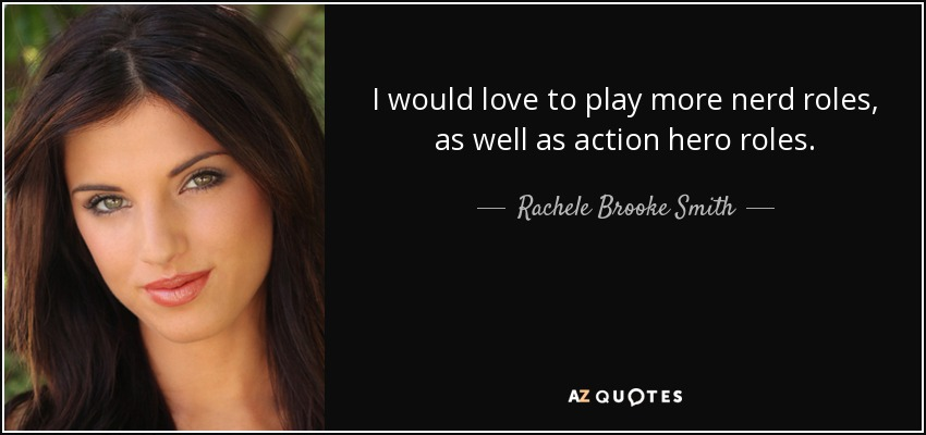 I would love to play more nerd roles, as well as action hero roles. - Rachele Brooke Smith