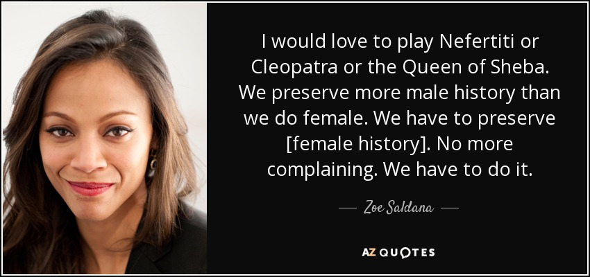 I would love to play Nefertiti or Cleopatra or the Queen of Sheba. We preserve more male history than we do female. We have to preserve [female history]. No more complaining. We have to do it. - Zoe Saldana