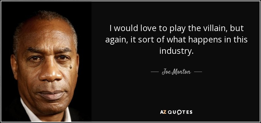 I would love to play the villain, but again, it sort of what happens in this industry. - Joe Morton