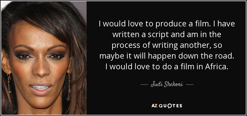 I would love to produce a film. I have written a script and am in the process of writing another, so maybe it will happen down the road. I would love to do a film in Africa. - Judi Shekoni