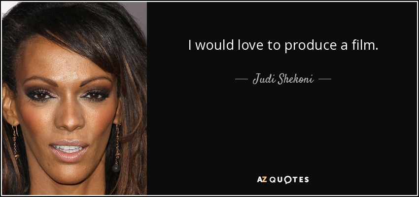 I would love to produce a film. - Judi Shekoni