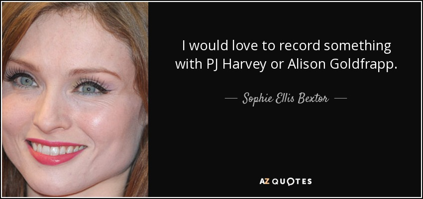 I would love to record something with PJ Harvey or Alison Goldfrapp. - Sophie Ellis Bextor