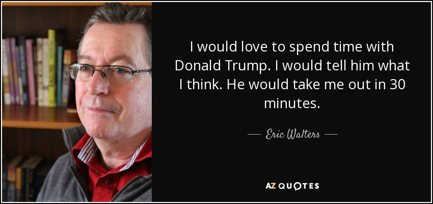 I would love to spend time with Donald Trump. I would tell him what I think. He would take me out in 30 minutes. - Eric Walters