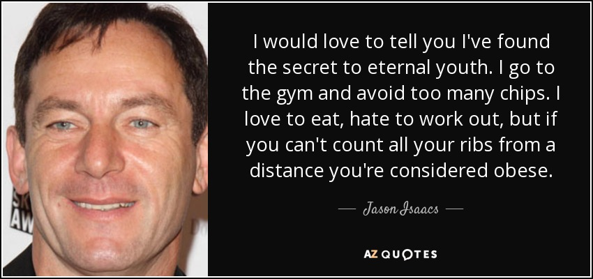I would love to tell you I've found the secret to eternal youth. I go to the gym and avoid too many chips. I love to eat, hate to work out, but if you can't count all your ribs from a distance you're considered obese. - Jason Isaacs