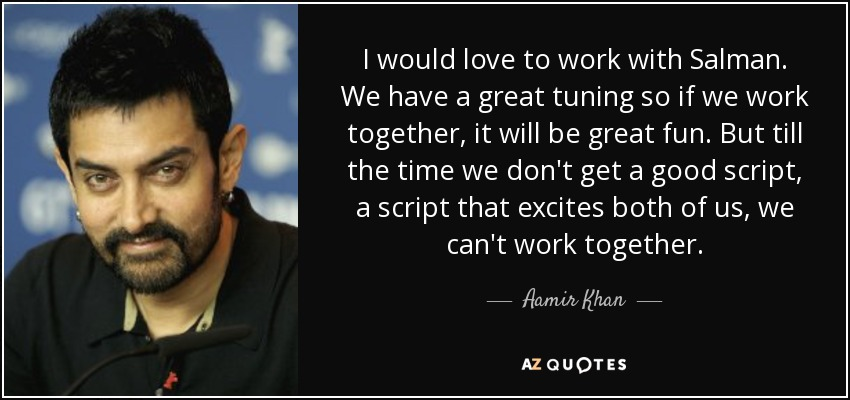I would love to work with Salman. We have a great tuning so if we work together, it will be great fun. But till the time we don't get a good script, a script that excites both of us, we can't work together. - Aamir Khan