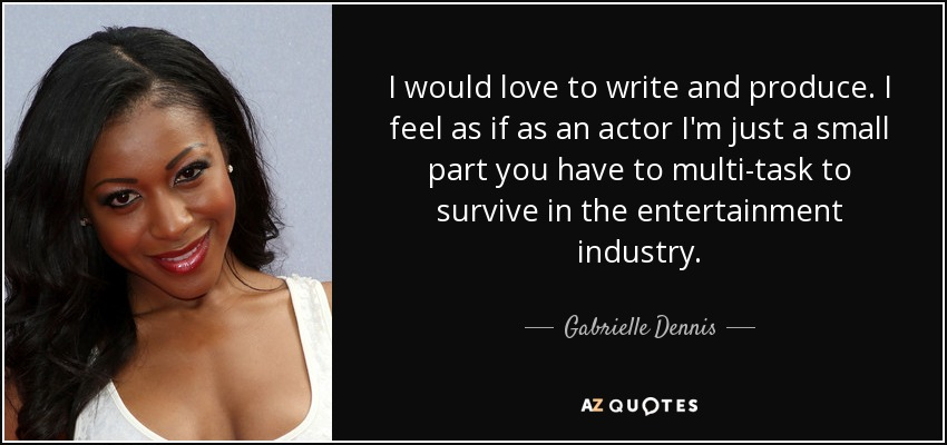 I would love to write and produce. I feel as if as an actor I'm just a small part you have to multi-task to survive in the entertainment industry. - Gabrielle Dennis