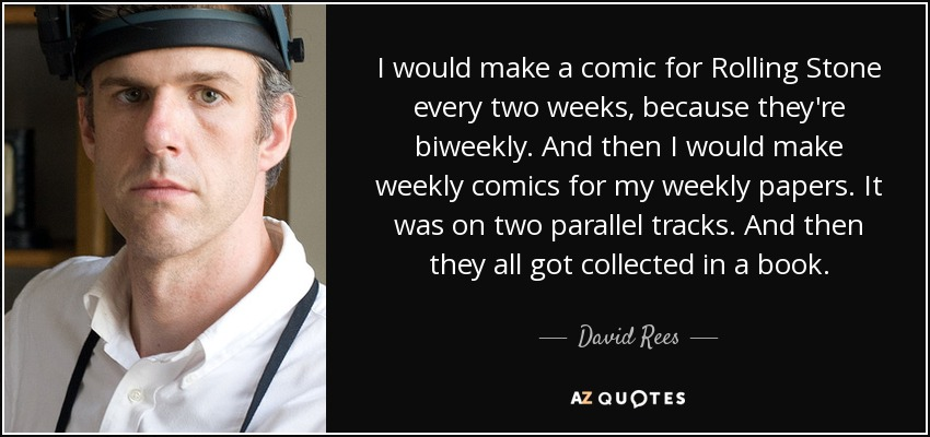 I would make a comic for Rolling Stone every two weeks, because they're biweekly. And then I would make weekly comics for my weekly papers. It was on two parallel tracks. And then they all got collected in a book. - David Rees