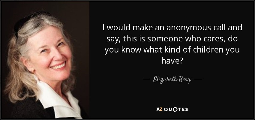 I would make an anonymous call and say, this is someone who cares, do you know what kind of children you have? - Elizabeth Berg