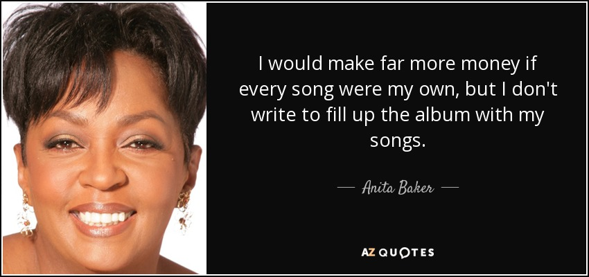 I would make far more money if every song were my own, but I don't write to fill up the album with my songs. - Anita Baker