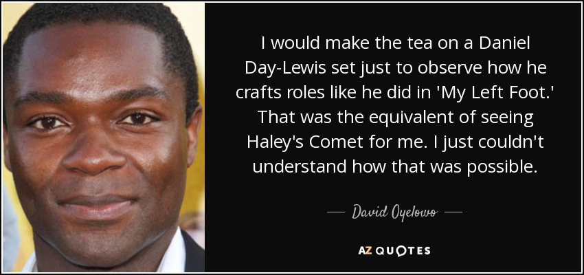 I would make the tea on a Daniel Day-Lewis set just to observe how he crafts roles like he did in 'My Left Foot.' That was the equivalent of seeing Haley's Comet for me. I just couldn't understand how that was possible. - David Oyelowo