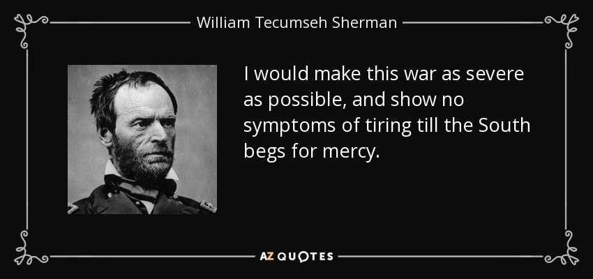 I would make this war as severe as possible, and show no symptoms of tiring till the South begs for mercy. - William Tecumseh Sherman