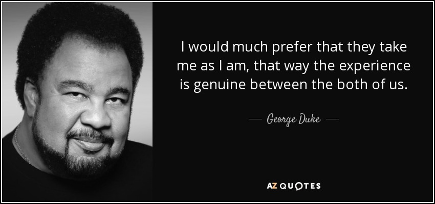 I would much prefer that they take me as I am, that way the experience is genuine between the both of us. - George Duke