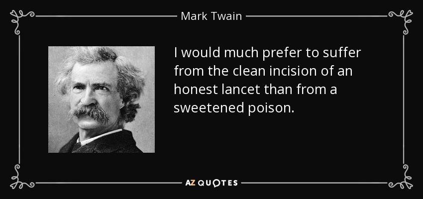 I would much prefer to suffer from the clean incision of an honest lancet than from a sweetened poison. - Mark Twain