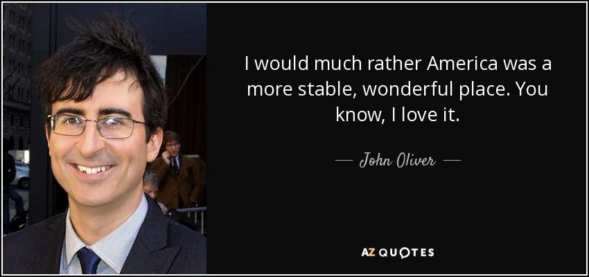 I would much rather America was a more stable, wonderful place. You know, I love it. - John Oliver