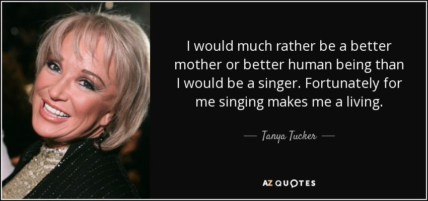 I would much rather be a better mother or better human being than I would be a singer. Fortunately for me singing makes me a living. - Tanya Tucker