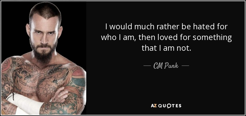 Perfekt I Would Much Rather Be Hated For Who I Am, Then Loved For Something That I  Am Not. CM Punk