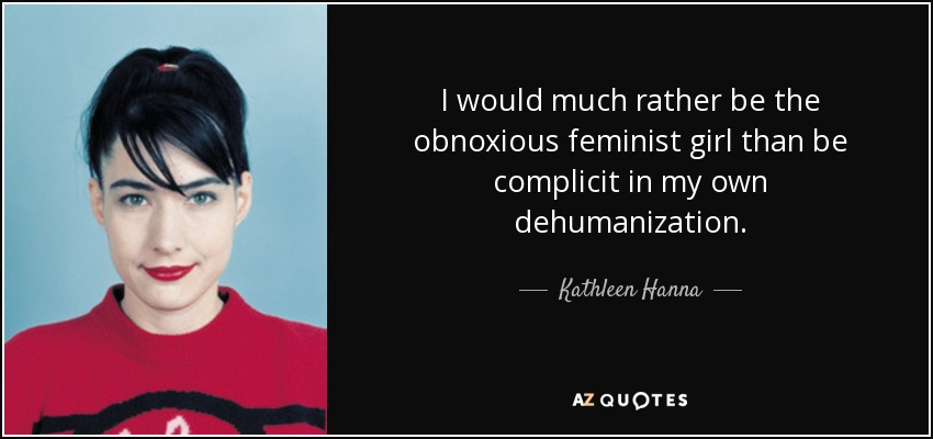 I would much rather be the obnoxious feminist girl than be complicit in my own dehumanization. - Kathleen Hanna