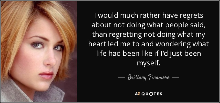 I would much rather have regrets about not doing what people said, than regretting not doing what my heart led me to and wondering what life had been like if I'd just been myself. - Brittany Finamore