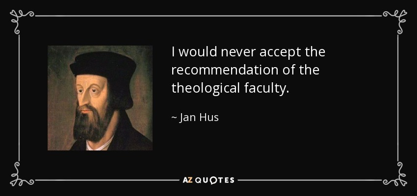 I would never accept the recommendation of the theological faculty. - Jan Hus