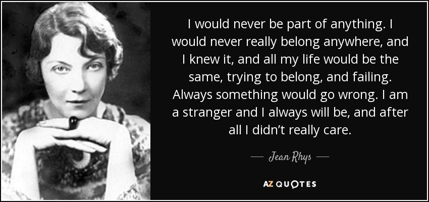 I would never be part of anything. I would never really belong anywhere, and I knew it, and all my life would be the same, trying to belong, and failing. Always something would go wrong. I am a stranger and I always will be, and after all I didn't really care. - Jean Rhys