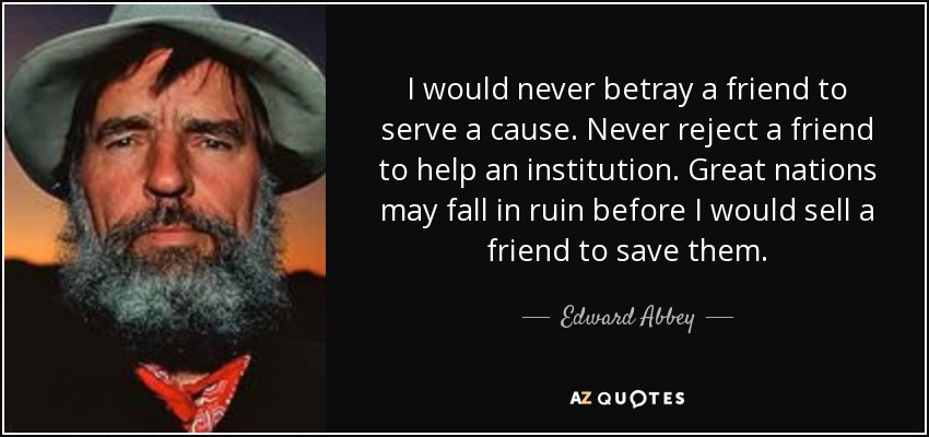 I would never betray a friend to serve a cause. Never reject a friend to help an institution. Great nations may fall in ruin before I would sell a friend to save them. - Edward Abbey
