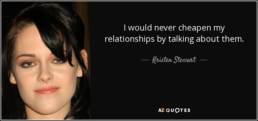 I would never cheapen my relationships by talking about them. - Kristen Stewart