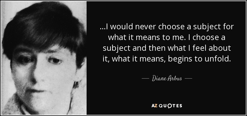 ...I would never choose a subject for what it means to me. I choose a subject and then what I feel about it, what it means, begins to unfold. - Diane Arbus