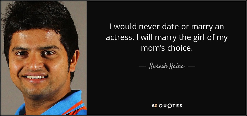 I would never date or marry an actress. I will marry the girl of my mom's choice. - Suresh Raina