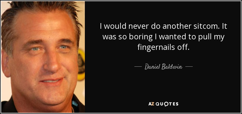 I would never do another sitcom. It was so boring I wanted to pull my fingernails off. - Daniel Baldwin