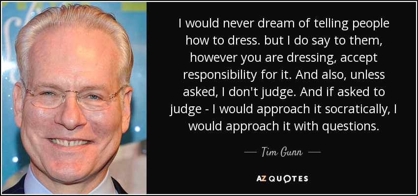 I would never dream of telling people how to dress. but I do say to them, however you are dressing, accept responsibility for it. And also, unless asked, I don't judge. And if asked to judge - I would approach it socratically, I would approach it with questions. - Tim Gunn