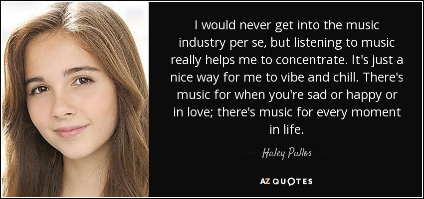 I would never get into the music industry per se, but listening to music really helps me to concentrate. It's just a nice way for me to vibe and chill. There's music for when you're sad or happy or in love; there's music for every moment in life. - Haley Pullos