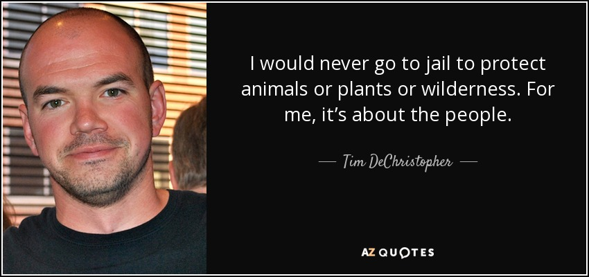 I would never go to jail to protect animals or plants or wilderness. For me, it's about the people. - Tim DeChristopher