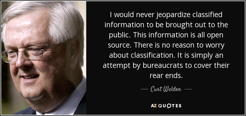 I would never jeopardize classified information to be brought out to the public. This information is all open source. There is no reason to worry about classification. It is simply an attempt by bureaucrats to cover their rear ends. - Curt Weldon