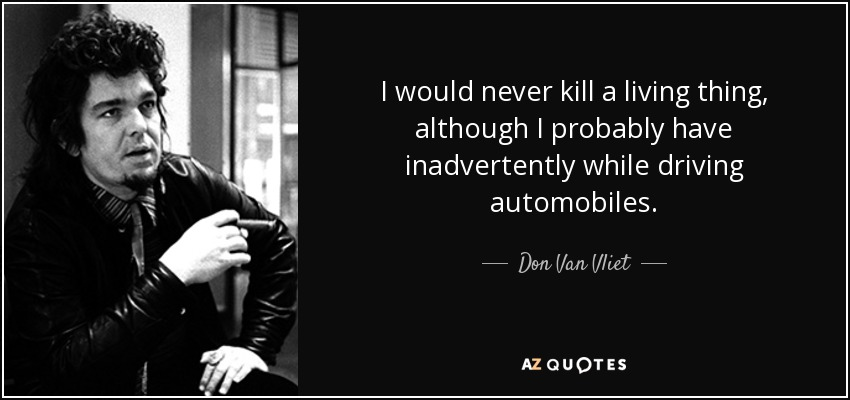 I would never kill a living thing, although I probably have inadvertently while driving automobiles. - Don Van Vliet
