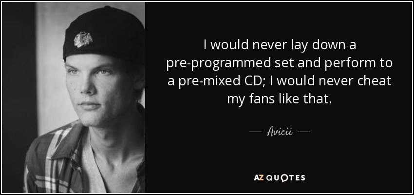 I would never lay down a pre-programmed set and perform to a pre-mixed CD; I would never cheat my fans like that. - Avicii
