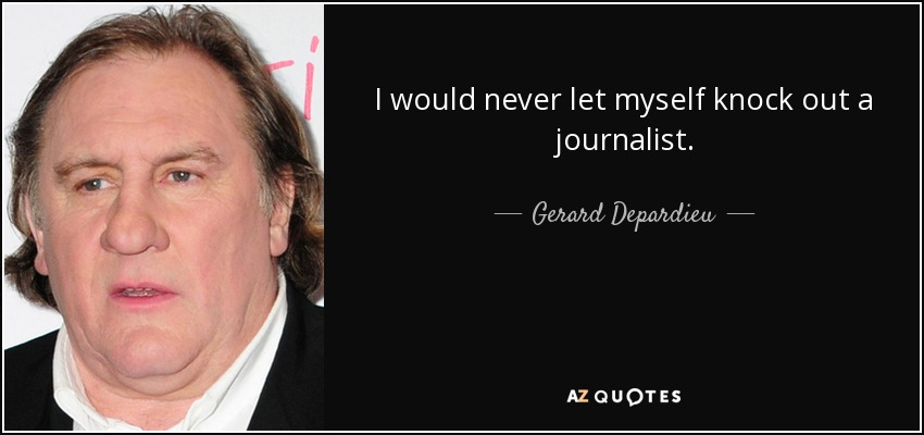 I would never let myself knock out a journalist. - Gerard Depardieu