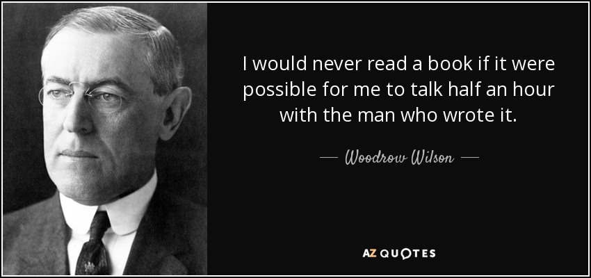 I would never read a book if it were possible for me to talk half an hour with the man who wrote it. - Woodrow Wilson
