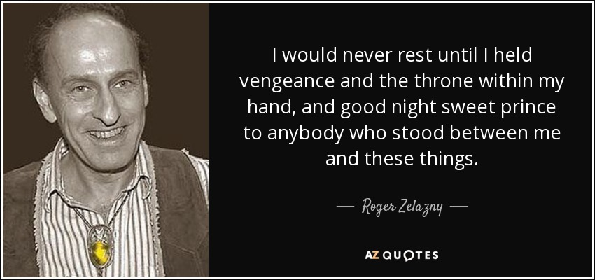 I would never rest until I held vengeance and the throne within my hand, and good night sweet prince to anybody who stood between me and these things. - Roger Zelazny
