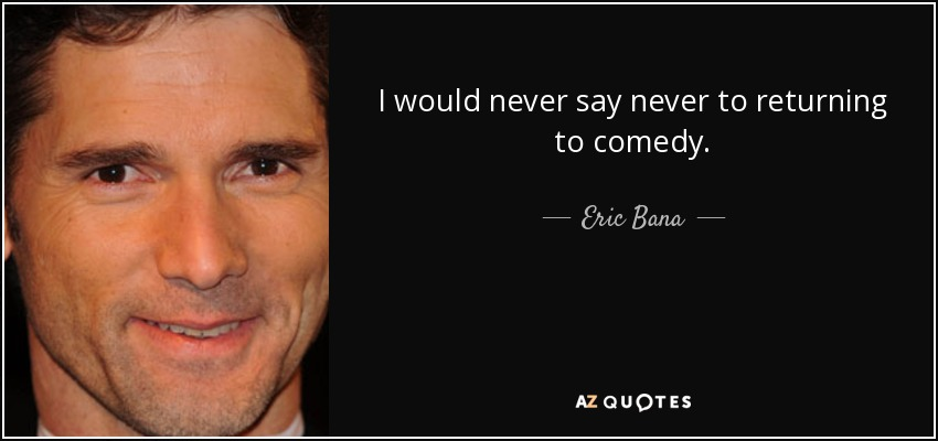 I would never say never to returning to comedy. - Eric Bana